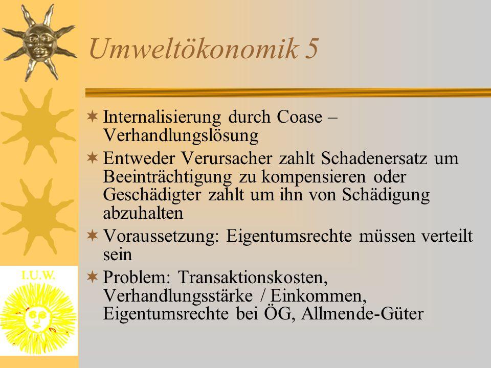 Umweltökonomik 5  Internalisierung durch Coase – Verhandlungslösung  Entweder Verursacher zahlt Schadenersatz um Beeinträchtigung zu kompensieren od