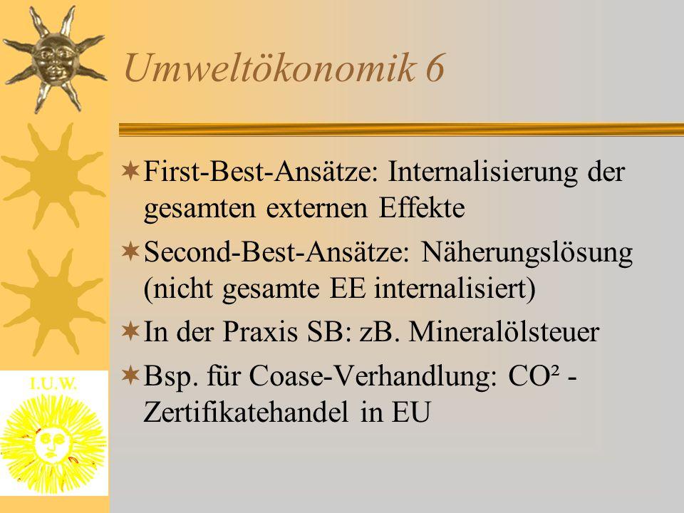Umweltökonomik 6  First-Best-Ansätze: Internalisierung der gesamten externen Effekte  Second-Best-Ansätze: Näherungslösung (nicht gesamte EE internalisiert)  In der Praxis SB: zB.