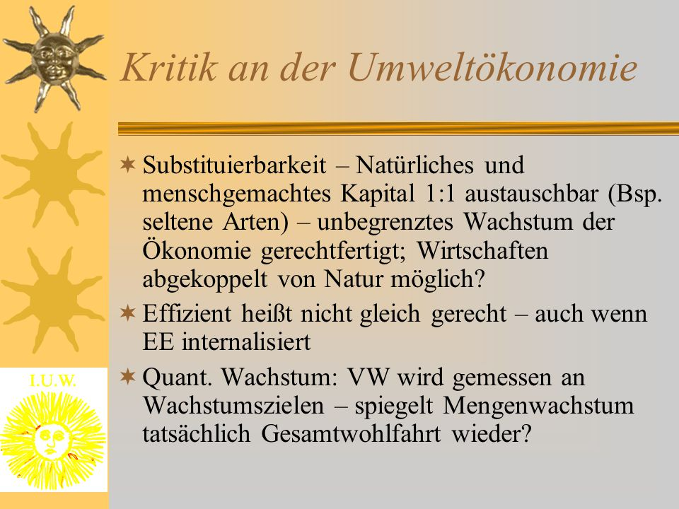 Kritik an der Umweltökonomie  Substituierbarkeit – Natürliches und menschgemachtes Kapital 1:1 austauschbar (Bsp. seltene Arten) – unbegrenztes Wachs