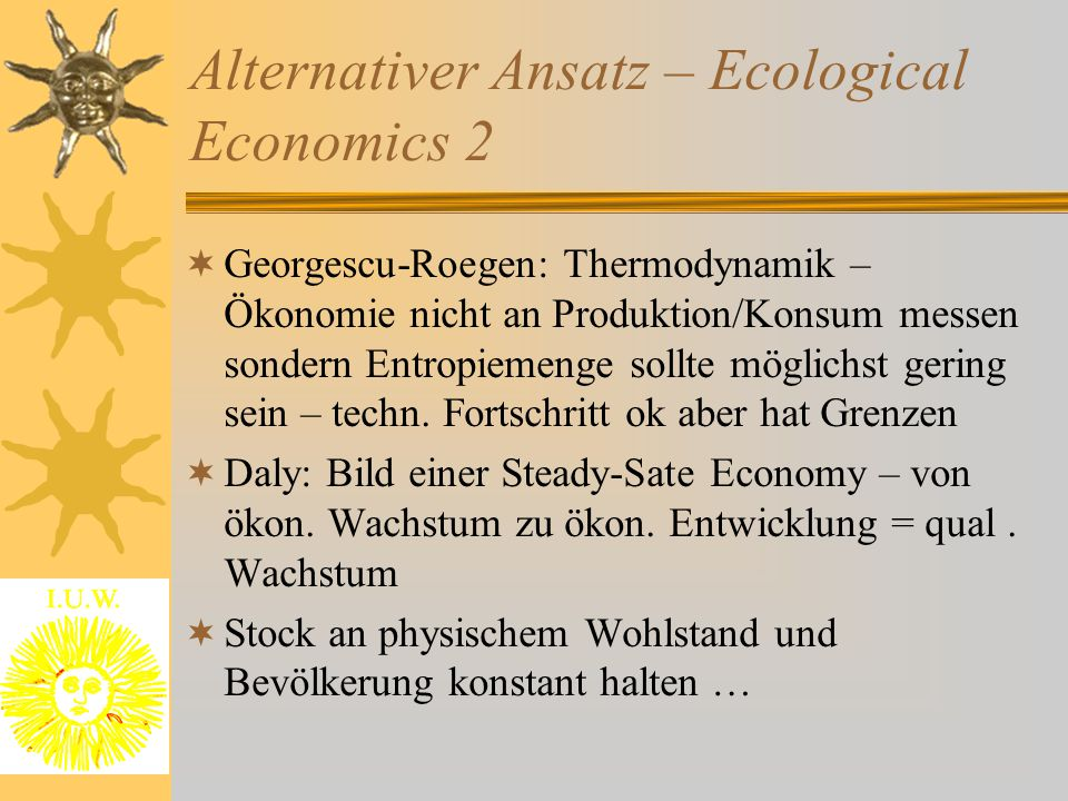 Alternativer Ansatz – Ecological Economics 2  Georgescu-Roegen: Thermodynamik – Ökonomie nicht an Produktion/Konsum messen sondern Entropiemenge sollte möglichst gering sein – techn.