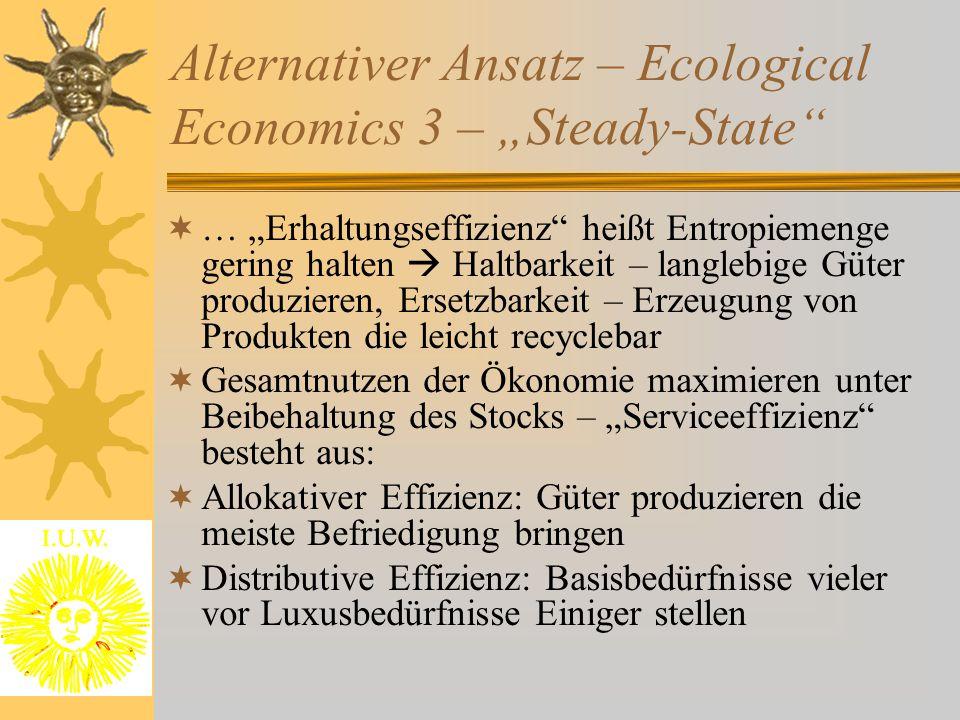 """Alternativer Ansatz – Ecological Economics 3 – """"Steady-State  … """"Erhaltungseffizienz heißt Entropiemenge gering halten  Haltbarkeit – langlebige Güter produzieren, Ersetzbarkeit – Erzeugung von Produkten die leicht recyclebar  Gesamtnutzen der Ökonomie maximieren unter Beibehaltung des Stocks – """"Serviceeffizienz besteht aus:  Allokativer Effizienz: Güter produzieren die meiste Befriedigung bringen  Distributive Effizienz: Basisbedürfnisse vieler vor Luxusbedürfnisse Einiger stellen"""