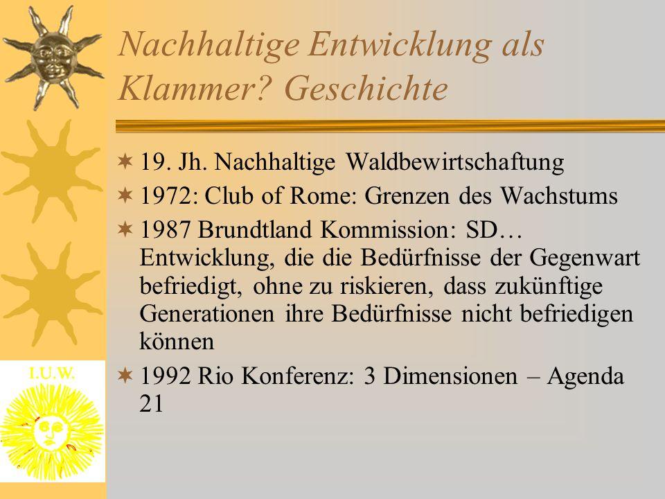 Nachhaltige Entwicklung als Klammer? Geschichte  19. Jh. Nachhaltige Waldbewirtschaftung  1972: Club of Rome: Grenzen des Wachstums  1987 Brundtlan