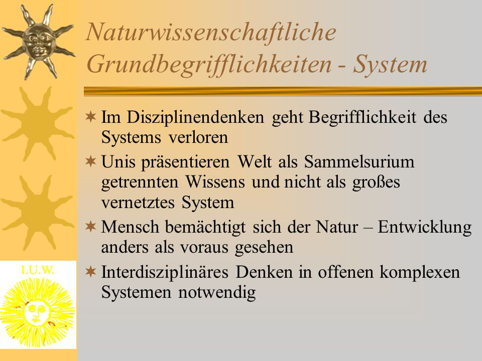 Naturwissenschaftliche Grundbegrifflichkeiten - System  Im Disziplinendenken geht Begrifflichkeit des Systems verloren  Unis präsentieren Welt als Sammelsurium getrennten Wissens und nicht als großes vernetztes System  Mensch bemächtigt sich der Natur – Entwicklung anders als voraus gesehen  Interdisziplinäres Denken in offenen komplexen Systemen notwendig