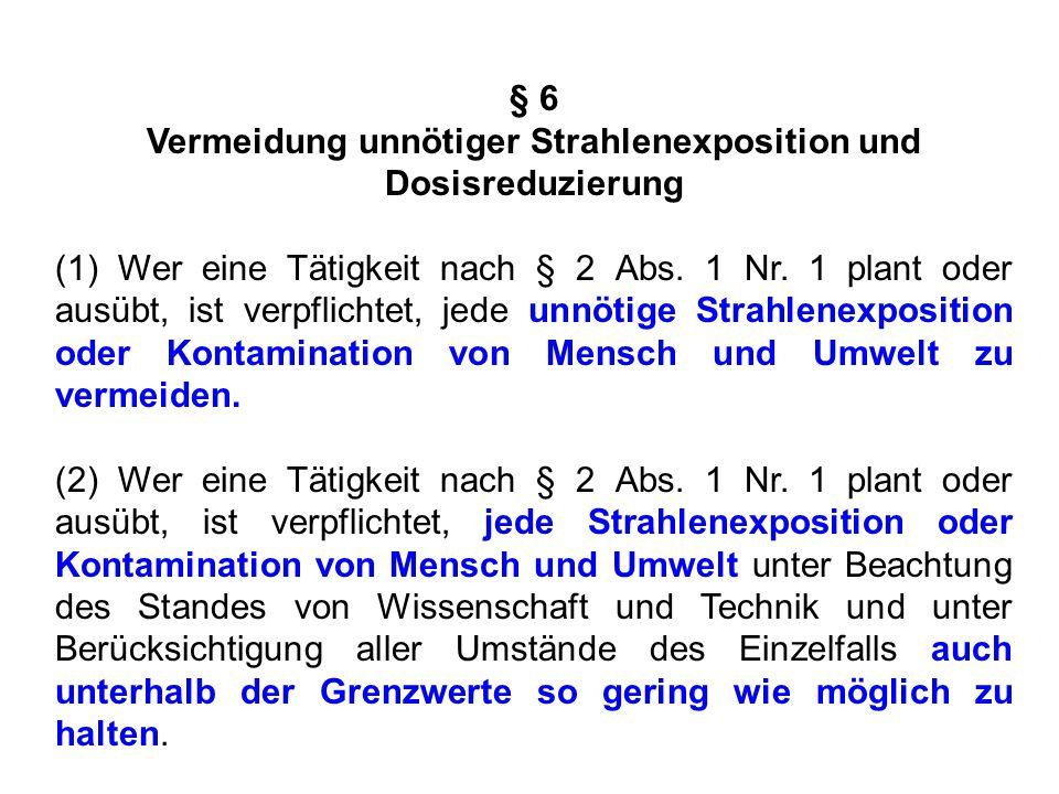 § 6 Vermeidung unnötiger Strahlenexposition und Dosisreduzierung (1) Wer eine Tätigkeit nach § 2 Abs. 1 Nr. 1 plant oder ausübt, ist verpflichtet, jed