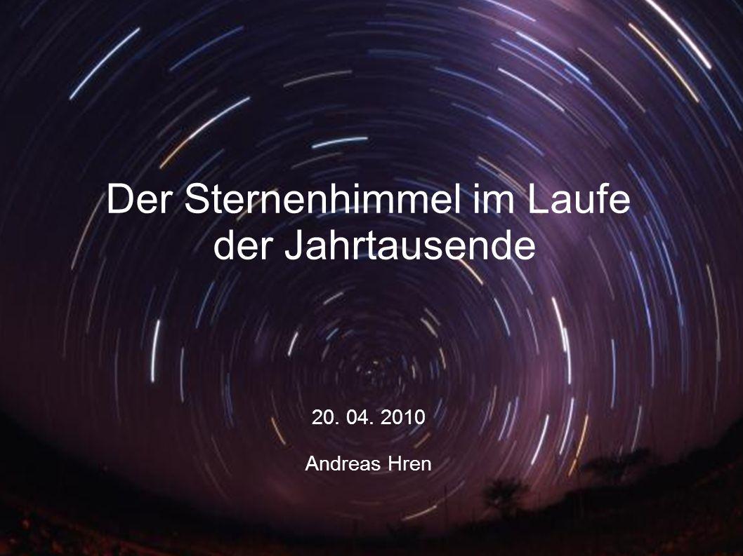 Der Sternenhimmel im Laufe der Jahrtausende 20. 04. 2010 Andreas Hren