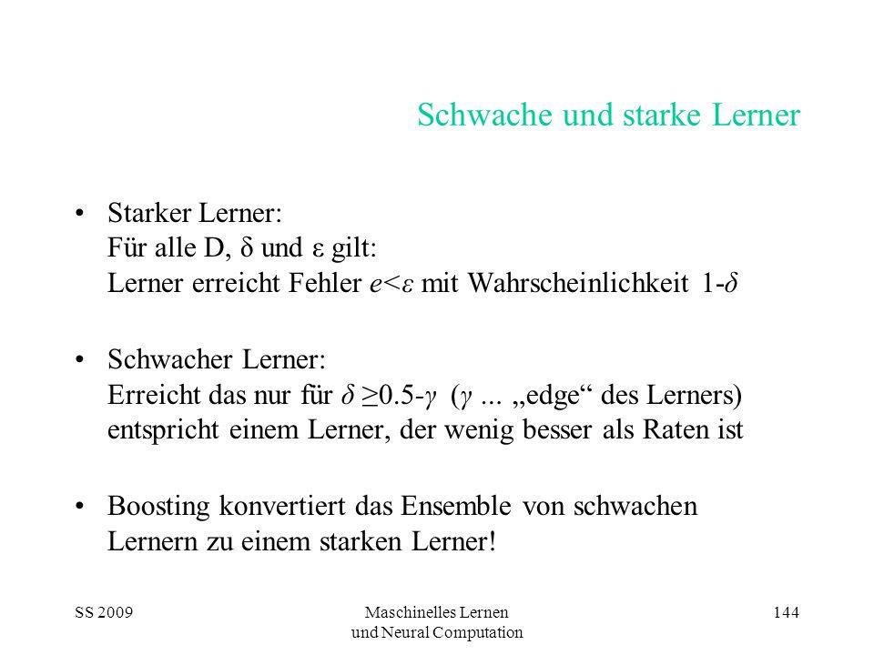 """SS 2009Maschinelles Lernen und Neural Computation 144 Schwache und starke Lerner Starker Lerner: Für alle D, δ und ε gilt: Lerner erreicht Fehler e<ε mit Wahrscheinlichkeit 1-δ Schwacher Lerner: Erreicht das nur für δ ≥0.5-γ (γ … """"edge des Lerners) entspricht einem Lerner, der wenig besser als Raten ist Boosting konvertiert das Ensemble von schwachen Lernern zu einem starken Lerner!"""