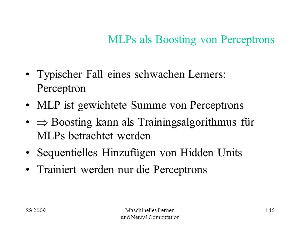 SS 2009Maschinelles Lernen und Neural Computation 146 MLPs als Boosting von Perceptrons Typischer Fall eines schwachen Lerners: Perceptron MLP ist gewichtete Summe von Perceptrons  Boosting kann als Trainingsalgorithmus für MLPs betrachtet werden Sequentielles Hinzufügen von Hidden Units Trainiert werden nur die Perceptrons