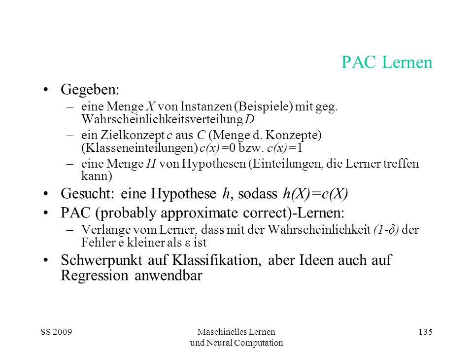 SS 2009Maschinelles Lernen und Neural Computation 135 PAC Lernen Gegeben: –eine Menge X von Instanzen (Beispiele) mit geg.