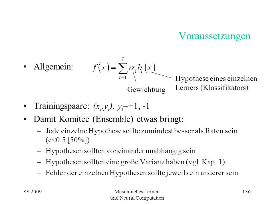 SS 2009Maschinelles Lernen und Neural Computation 136 Voraussetzungen Allgemein: Trainingspaare: (x i,y i ), y i =+1, -1 Damit Komitee (Ensemble) etwas bringt: –Jede einzelne Hypothese sollte zumindest besser als Raten sein (e<0.5 [50%]) –Hypothesen sollten voneinander unabhängig sein –Hypothesen sollten eine große Varianz haben (vgl.