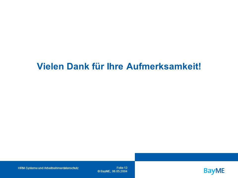 HRM-Systeme und Arbeitnehmerdatenschutz Folie 13 © BayME, 06.05.2004 Vielen Dank für Ihre Aufmerksamkeit!