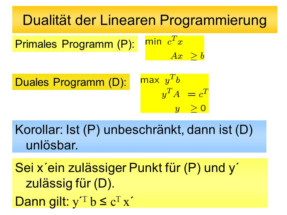 Dualität der Linearen Programmierung Primales Programm (P): Duales Programm (D): Korollar: Ist (P) unbeschränkt, dann ist (D) unlösbar.