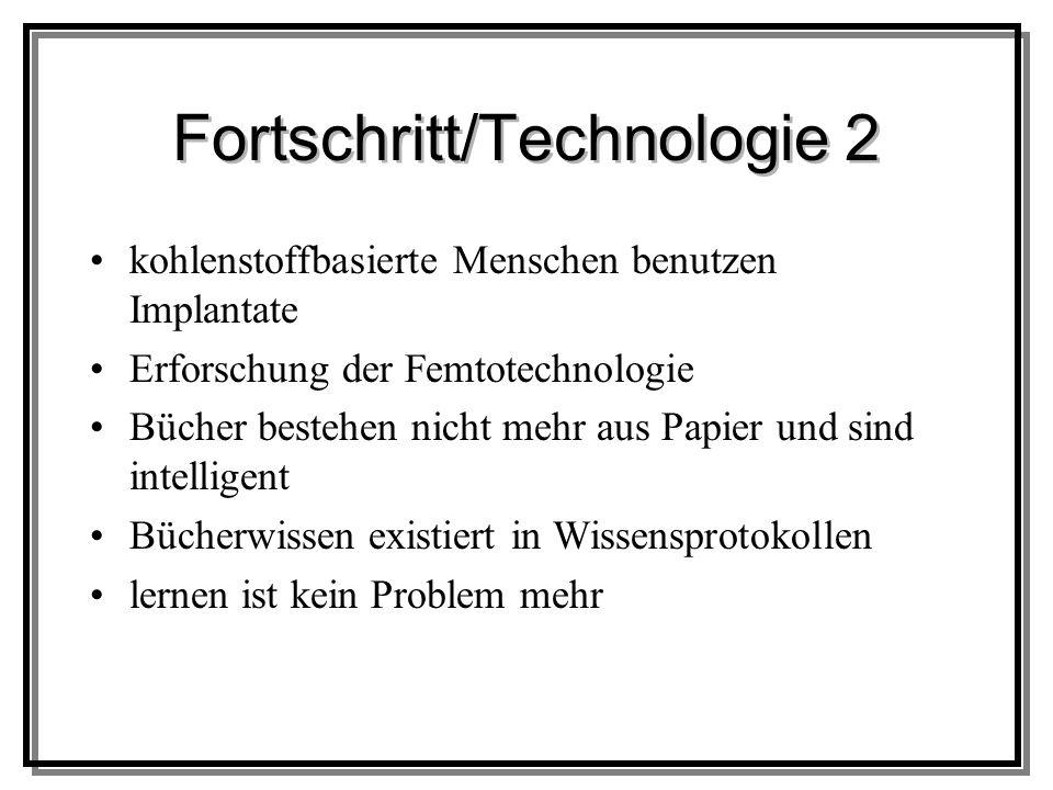 Fortschritt/Technologie 2 kohlenstoffbasierte Menschen benutzen Implantate Erforschung der Femtotechnologie Bücher bestehen nicht mehr aus Papier und sind intelligent Bücherwissen existiert in Wissensprotokollen lernen ist kein Problem mehr