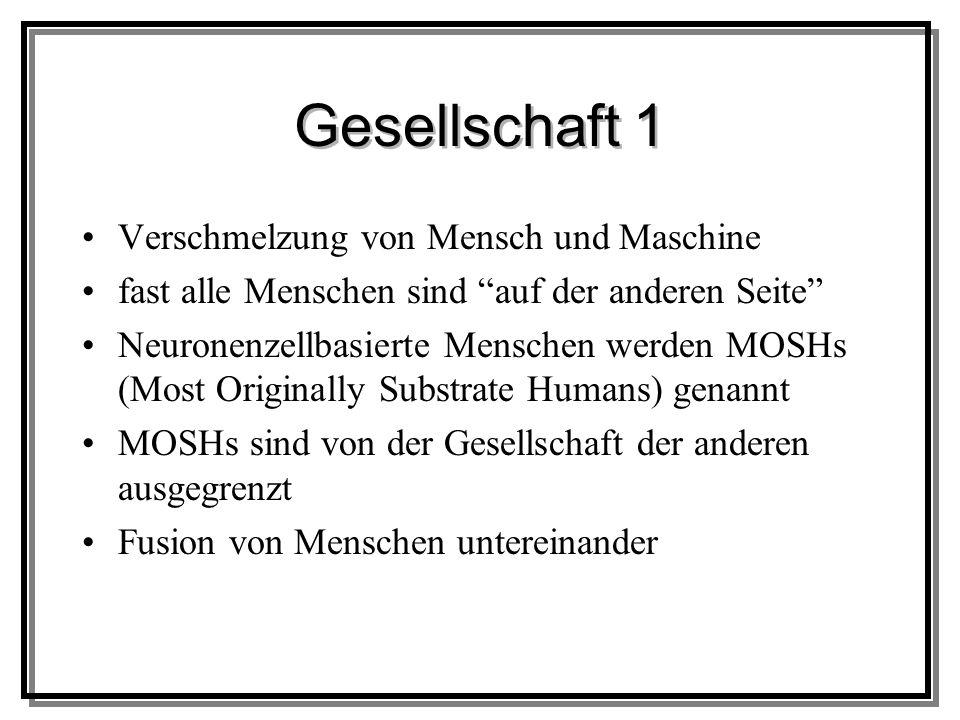 Gesellschaft 1 Verschmelzung von Mensch und Maschine fast alle Menschen sind auf der anderen Seite Neuronenzellbasierte Menschen werden MOSHs (Most Originally Substrate Humans) genannt MOSHs sind von der Gesellschaft der anderen ausgegrenzt Fusion von Menschen untereinander