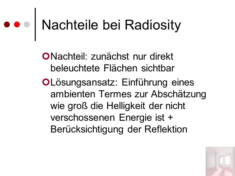 Nachteile bei Radiosity Nachteil: zunächst nur direkt beleuchtete Flächen sichtbar Lösungsansatz: Einführung eines ambienten Termes zur Abschätzung wie groß die Helligkeit der nicht verschossenen Energie ist + Berücksichtigung der Reflektion