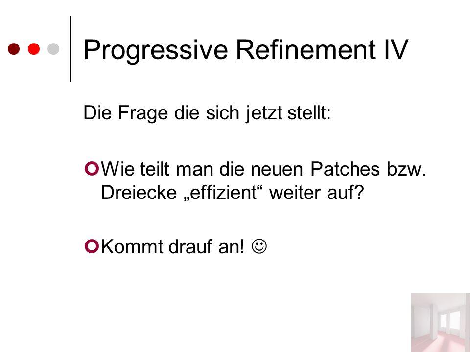 """Progressive Refinement IV Die Frage die sich jetzt stellt: Wie teilt man die neuen Patches bzw. Dreiecke """"effizient"""" weiter auf? Kommt drauf an!"""