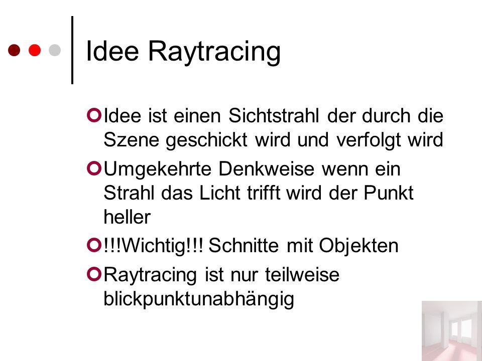 Idee Raytracing Idee ist einen Sichtstrahl der durch die Szene geschickt wird und verfolgt wird Umgekehrte Denkweise wenn ein Strahl das Licht trifft wird der Punkt heller !!!Wichtig!!.