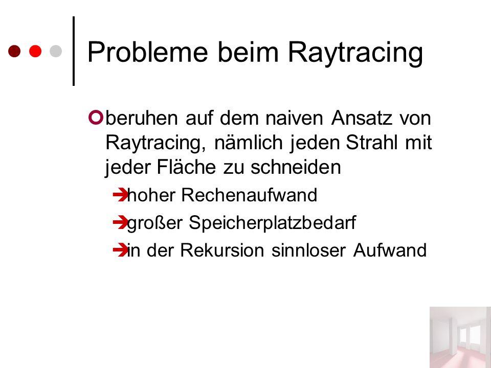 Probleme beim Raytracing beruhen auf dem naiven Ansatz von Raytracing, nämlich jeden Strahl mit jeder Fläche zu schneiden  hoher Rechenaufwand  großer Speicherplatzbedarf  in der Rekursion sinnloser Aufwand