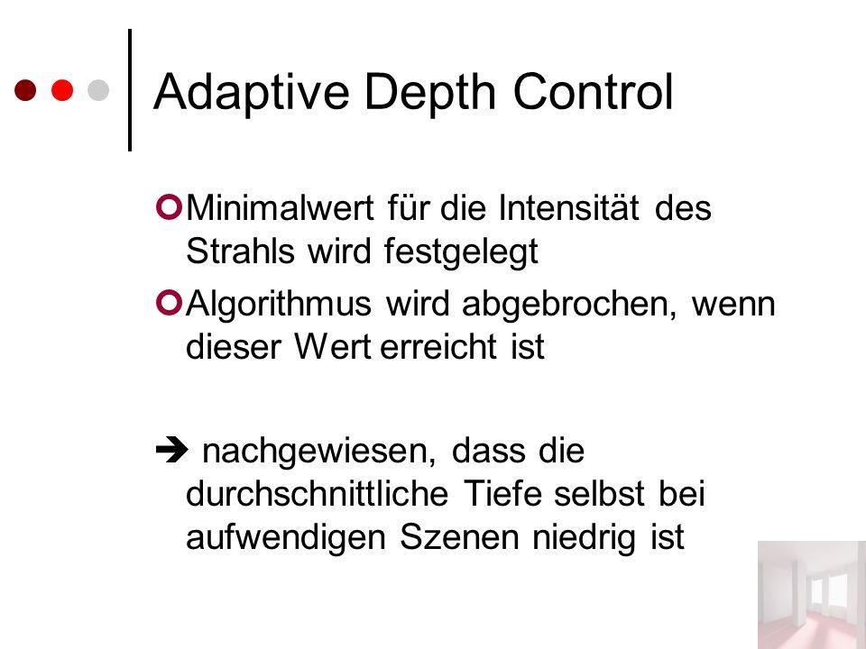 Adaptive Depth Control Minimalwert für die Intensität des Strahls wird festgelegt Algorithmus wird abgebrochen, wenn dieser Wert erreicht ist  nachgewiesen, dass die durchschnittliche Tiefe selbst bei aufwendigen Szenen niedrig ist