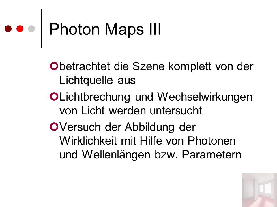 Photon Maps III betrachtet die Szene komplett von der Lichtquelle aus Lichtbrechung und Wechselwirkungen von Licht werden untersucht Versuch der Abbildung der Wirklichkeit mit Hilfe von Photonen und Wellenlängen bzw.