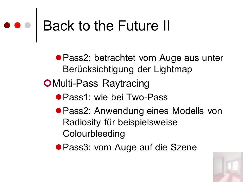 Back to the Future II Pass2: betrachtet vom Auge aus unter Berücksichtigung der Lightmap Multi-Pass Raytracing Pass1: wie bei Two-Pass Pass2: Anwendung eines Modells von Radiosity für beispielsweise Colourbleeding Pass3: vom Auge auf die Szene