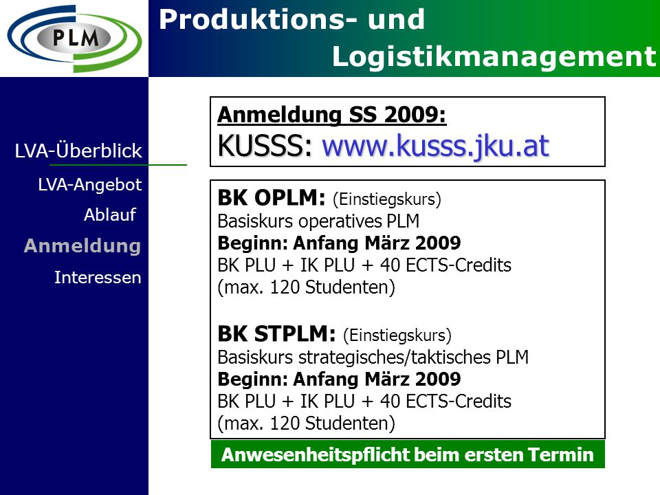 Produktions- und Logistikmanagement LVA-Überblick LVA-Angebot Ablauf Anmeldung Interessen Anmeldung SS 2009: KUSSS: www.kusss.jku.at BK OPLM: (Einstiegskurs) Basiskurs operatives PLM Beginn: Anfang März 2009 BK PLU + IK PLU + 40 ECTS-Credits (max.