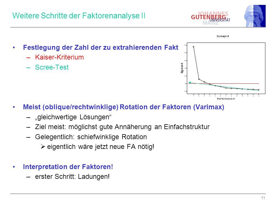 11 Weitere Schritte der Faktorenanalyse II Festlegung der Zahl der zu extrahierenden Faktoren –Kaiser-Kriterium –Scree-Test Meist (oblique/rechtwinkli