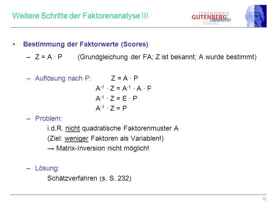12 Weitere Schritte der Faktorenanalyse III Bestimmung der Faktorwerte (Scores) –Z = A ∙ P (Grundgleichung der FA; Z ist bekannt; A wurde bestimmt) –A
