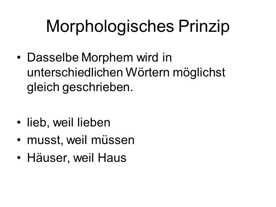 Morphologisches Prinzip Dasselbe Morphem wird in unterschiedlichen Wörtern möglichst gleich geschrieben. lieb, weil lieben musst, weil müssen Häuser,