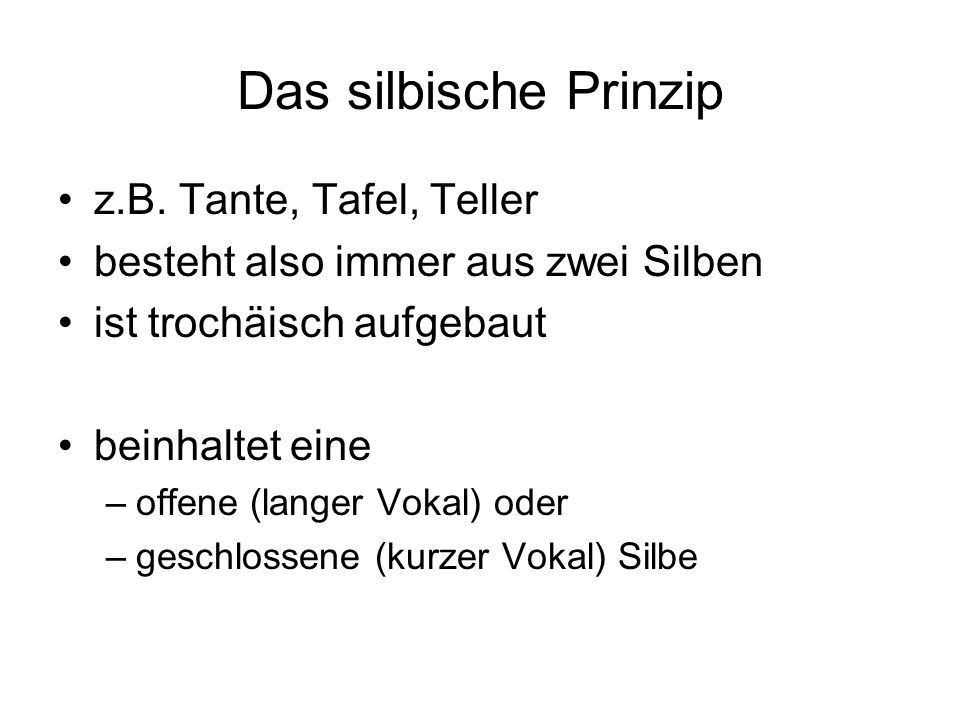 Das silbische Prinzip z.B. Tante, Tafel, Teller besteht also immer aus zwei Silben ist trochäisch aufgebaut beinhaltet eine –offene (langer Vokal) ode