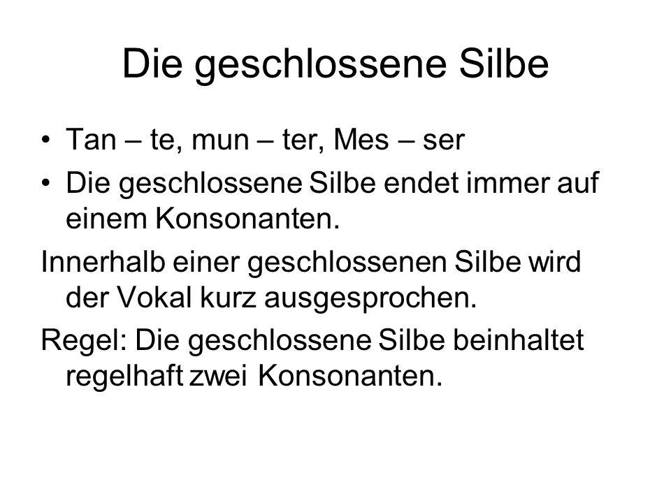 Die geschlossene Silbe Tan – te, mun – ter, Mes – ser Die geschlossene Silbe endet immer auf einem Konsonanten. Innerhalb einer geschlossenen Silbe wi