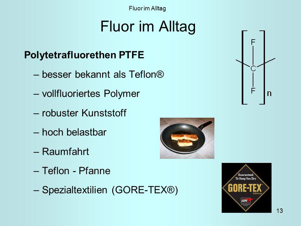 13 Fluor im Alltag Polytetrafluorethen PTFE – besser bekannt als Teflon® – vollfluoriertes Polymer – robuster Kunststoff – hoch belastbar – Raumfahrt – Teflon - Pfanne – Spezialtextilien (GORE-TEX®) Fluor im Alltag