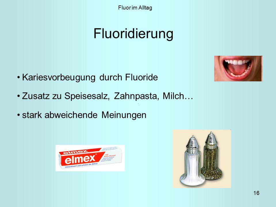 16 Fluor im Alltag Fluoridierung Kariesvorbeugung durch Fluoride Zusatz zu Speisesalz, Zahnpasta, Milch… stark abweichende Meinungen