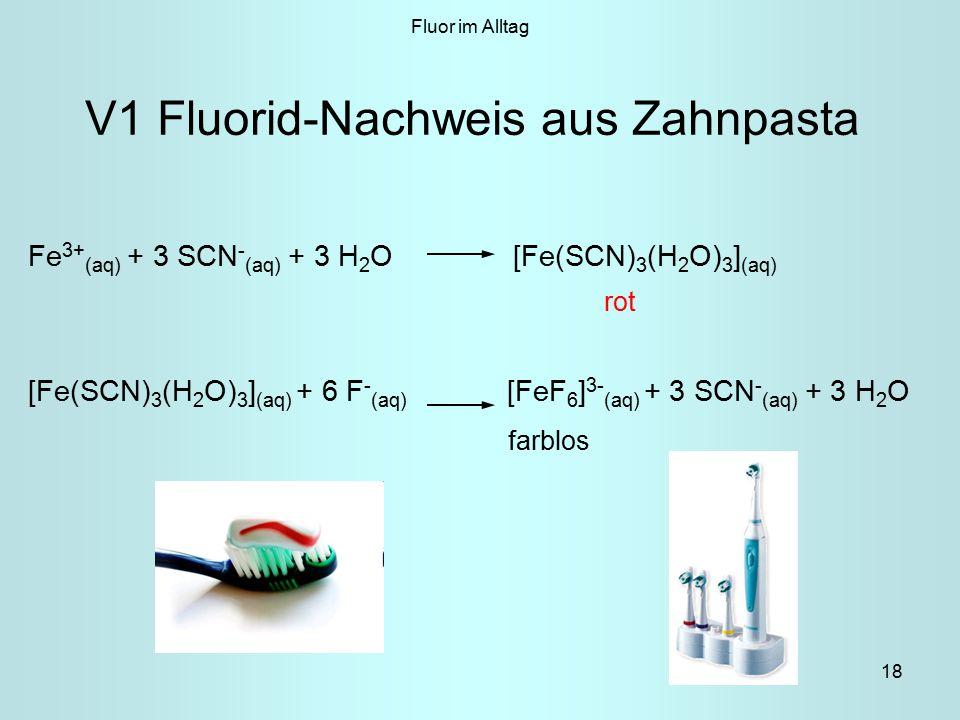 18 V1 Fluorid-Nachweis aus Zahnpasta Fe 3+ (aq) + 3 SCN - (aq) + 3 H 2 O [Fe(SCN) 3 (H 2 O) 3 ] (aq) rot [Fe(SCN) 3 (H 2 O) 3 ] (aq) + 6 F - (aq) [FeF 6 ] 3- (aq) + 3 SCN - (aq) + 3 H 2 O farblos Fluor im Alltag