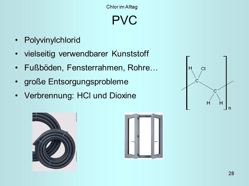 28 PVC Polyvinylchlorid vielseitig verwendbarer Kunststoff Fußböden, Fensterrahmen, Rohre… große Entsorgungsprobleme Verbrennung: HCl und Dioxine Chlor im Alltag