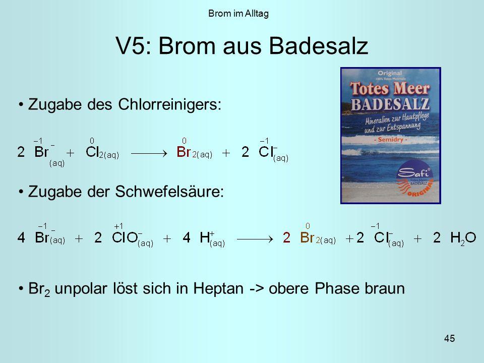 45 V5: Brom aus Badesalz Zugabe des Chlorreinigers: Zugabe der Schwefelsäure: Br 2 unpolar löst sich in Heptan -> obere Phase braun Brom im Alltag
