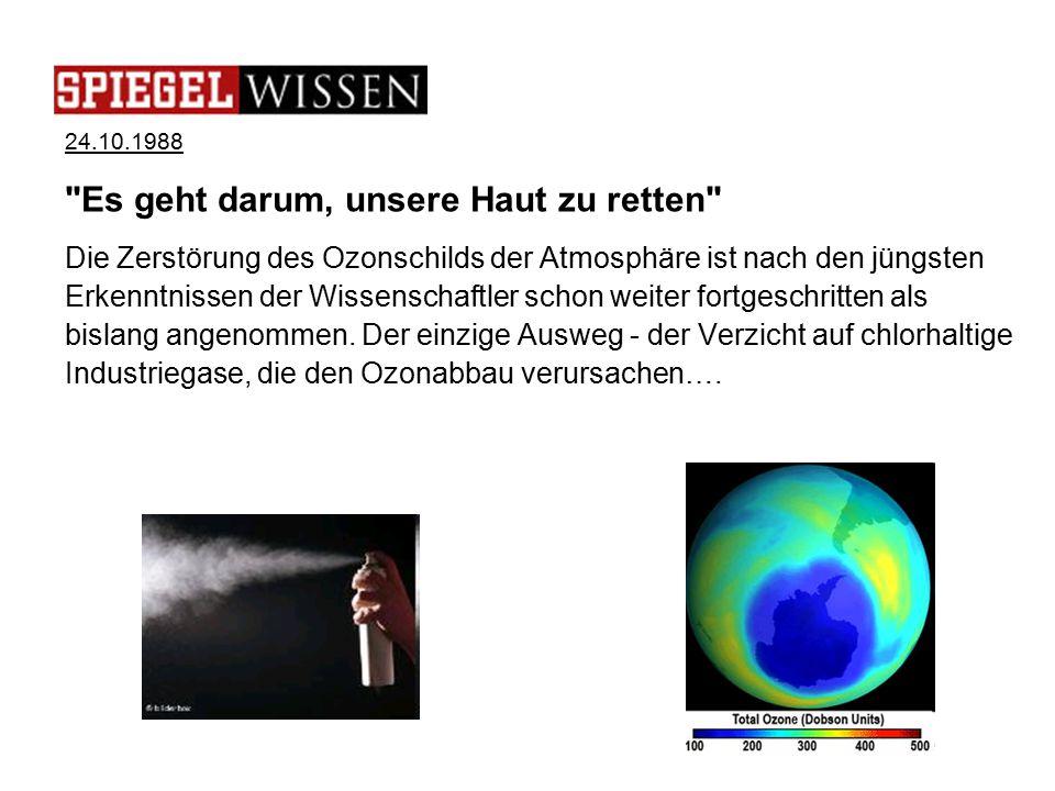24.10.1988 Es geht darum, unsere Haut zu retten Die Zerstörung des Ozonschilds der Atmosphäre ist nach den jüngsten Erkenntnissen der Wissenschaftler schon weiter fortgeschritten als bislang angenommen.