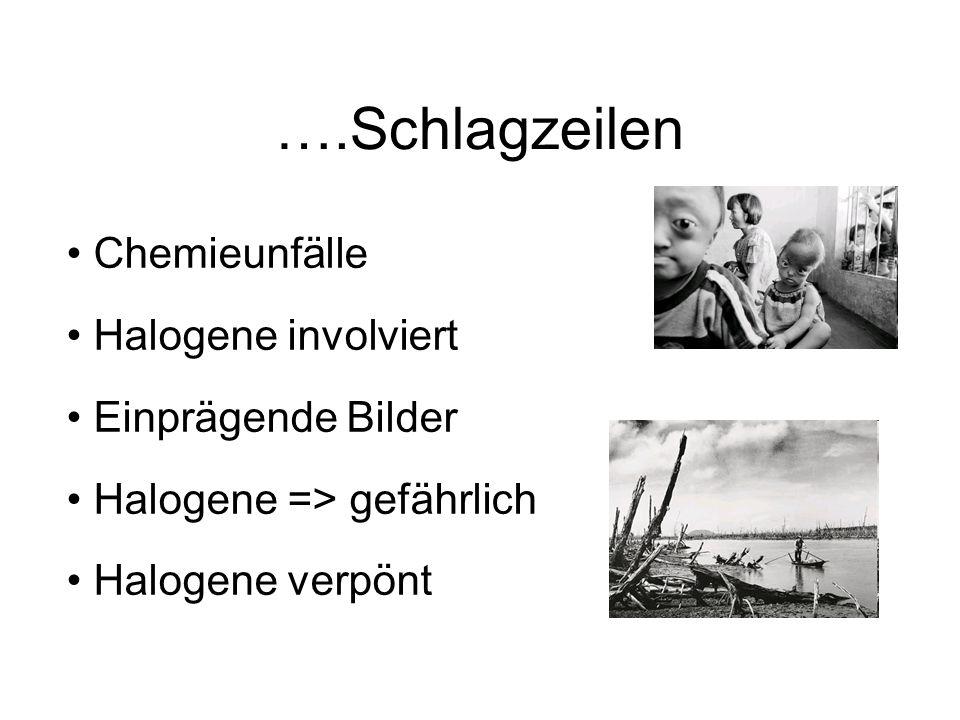 ….Schlagzeilen Chemieunfälle Halogene involviert Einprägende Bilder Halogene => gefährlich Halogene verpönt