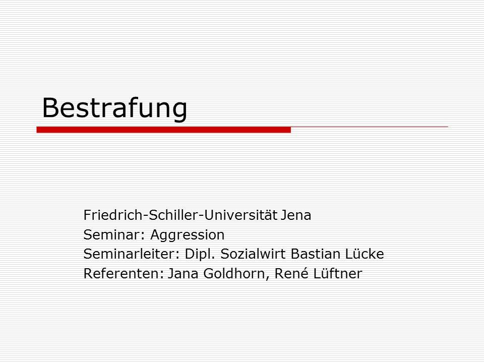 Bestrafung Friedrich-Schiller-Universität Jena Seminar: Aggression Seminarleiter: Dipl. Sozialwirt Bastian Lücke Referenten: Jana Goldhorn, René Lüftn