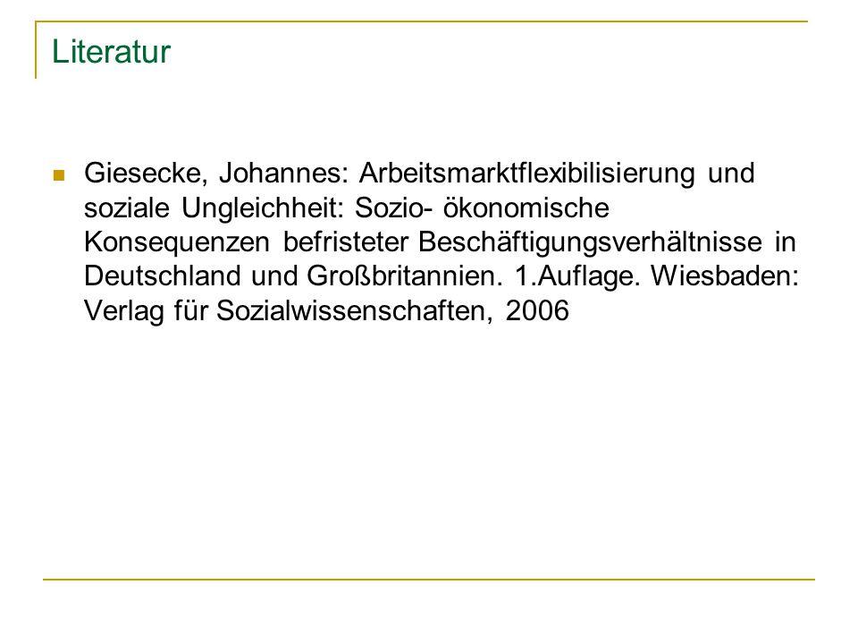 Literatur Giesecke, Johannes: Arbeitsmarktflexibilisierung und soziale Ungleichheit: Sozio- ökonomische Konsequenzen befristeter Beschäftigungsverhältnisse in Deutschland und Großbritannien.