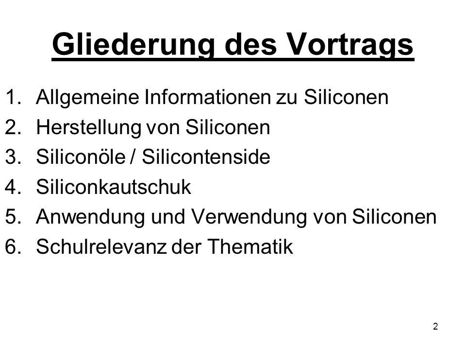 2 Gliederung des Vortrags 1.Allgemeine Informationen zu Siliconen 2.Herstellung von Siliconen 3.Siliconöle / Silicontenside 4.Siliconkautschuk 5.Anwendung und Verwendung von Siliconen 6.Schulrelevanz der Thematik