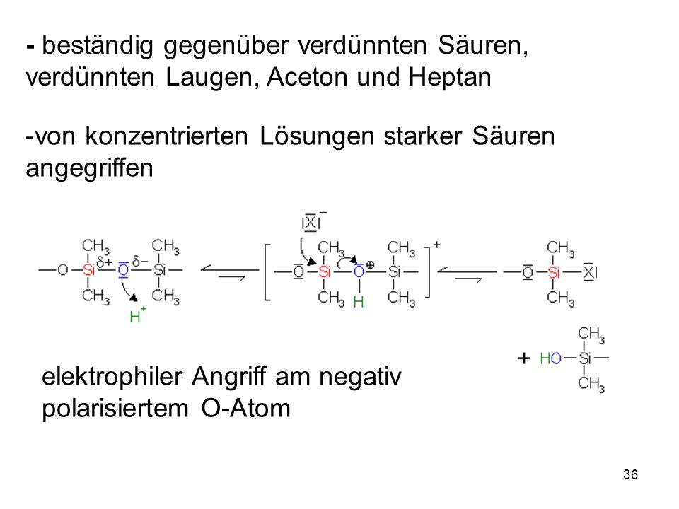36 - beständig gegenüber verdünnten Säuren, verdünnten Laugen, Aceton und Heptan -von konzentrierten Lösungen starker Säuren angegriffen elektrophiler Angriff am negativ polarisiertem O-Atom