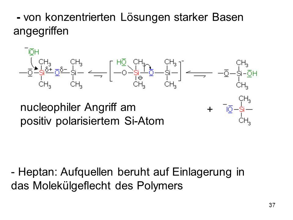 37 - von konzentrierten Lösungen starker Basen angegriffen nucleophiler Angriff am positiv polarisiertem Si-Atom - Heptan: Aufquellen beruht auf Einlagerung in das Molekülgeflecht des Polymers