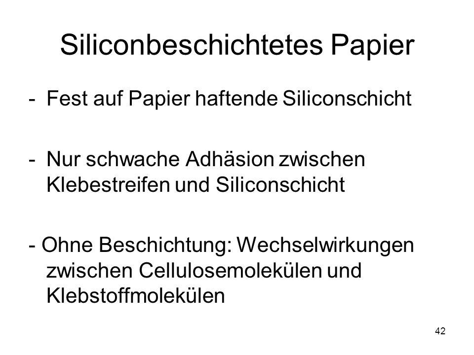 42 Siliconbeschichtetes Papier -Fest auf Papier haftende Siliconschicht -Nur schwache Adhäsion zwischen Klebestreifen und Siliconschicht - Ohne Beschichtung: Wechselwirkungen zwischen Cellulosemolekülen und Klebstoffmolekülen