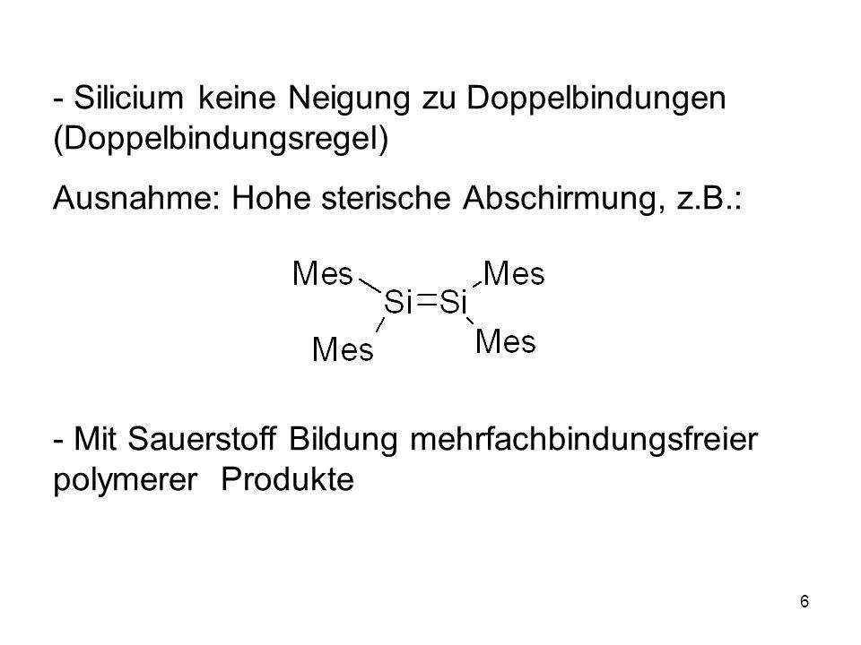 6 - Silicium keine Neigung zu Doppelbindungen (Doppelbindungsregel) Ausnahme: Hohe sterische Abschirmung, z.B.: - Mit Sauerstoff Bildung mehrfachbindungsfreier polymerer Produkte
