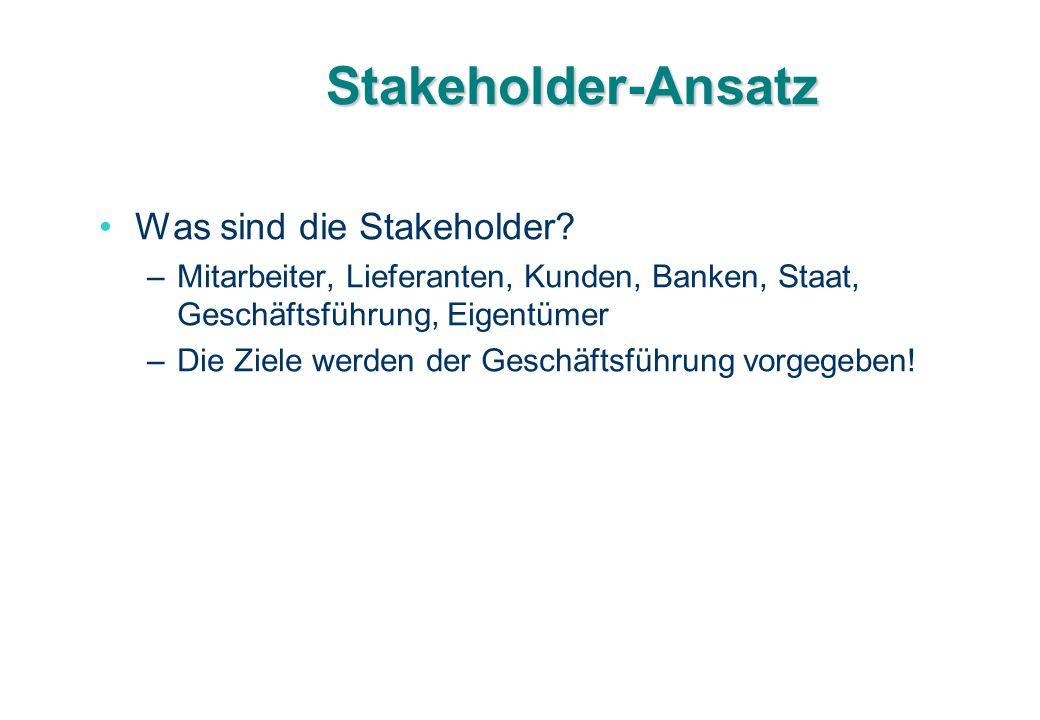 Stakeholder-Ansatz Was sind die Stakeholder? –Mitarbeiter, Lieferanten, Kunden, Banken, Staat, Geschäftsführung, Eigentümer –Die Ziele werden der Gesc