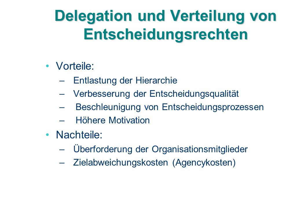 Delegation und Verteilung von Entscheidungsrechten Vorteile: – Entlastung der Hierarchie –Verbesserung der Entscheidungsqualität – Beschleunigung von