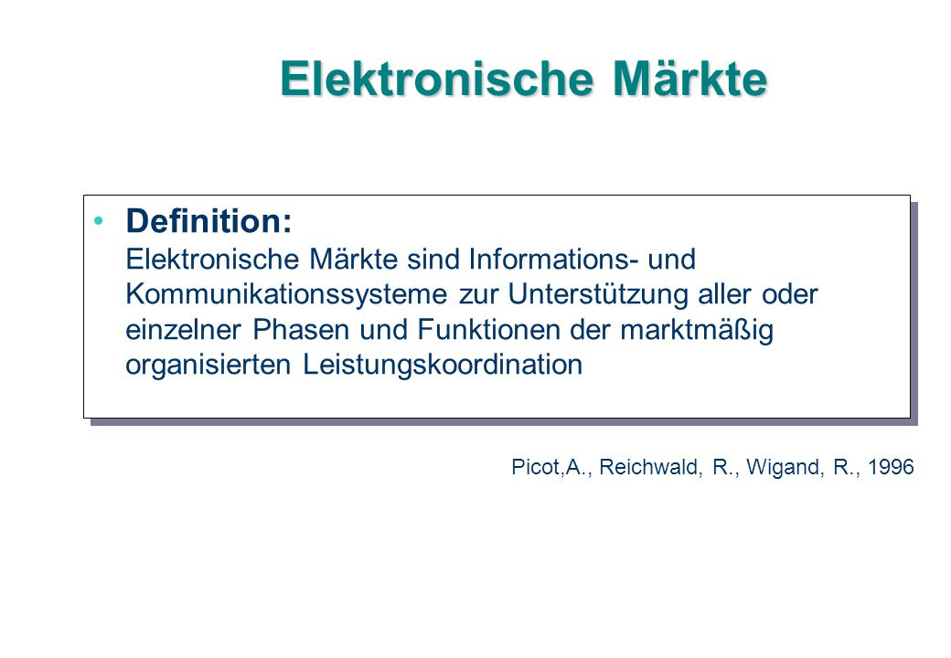 Elektronische Märkte Definition: Elektronische Märkte sind Informations- und Kommunikationssysteme zur Unterstützung aller oder einzelner Phasen und F