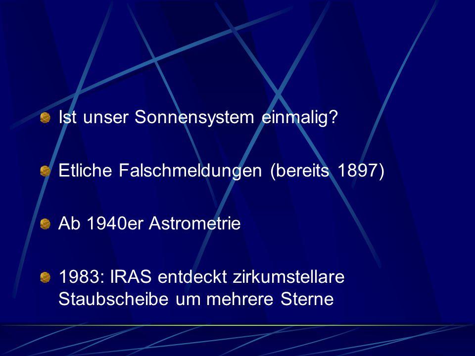 Ist unser Sonnensystem einmalig? Etliche Falschmeldungen (bereits 1897) Ab 1940er Astrometrie 1983: IRAS entdeckt zirkumstellare Staubscheibe um mehre