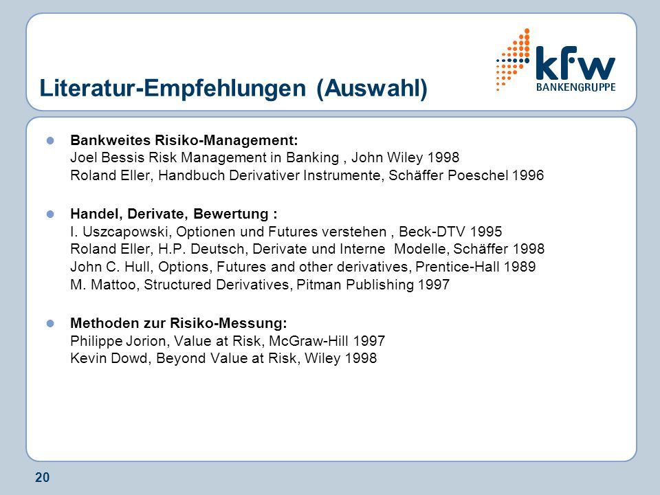 20 Literatur-Empfehlungen (Auswahl) Bankweites Risiko-Management: Joel Bessis Risk Management in Banking, John Wiley 1998 Roland Eller, Handbuch Derivativer Instrumente, Schäffer Poeschel 1996 Handel, Derivate, Bewertung : I.