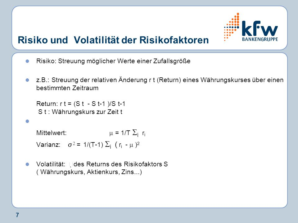 7 Risiko und Volatilität der Risikofaktoren Risiko: Streuung möglicher Werte einer Zufallsgröße z.B.: Streuung der relativen Änderung r t (Return) ein
